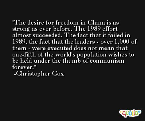 The desire for freedom in China is as strong as ever before. The 1989 effort almost succeeded. The fact that it failed in 1989, the fact that the leaders - over 1,000 of them - were executed does not mean that one-fifth of the world's population wishes to be held under the thumb of communism forever. -Christopher Cox