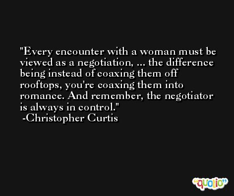 Every encounter with a woman must be viewed as a negotiation, ... the difference being instead of coaxing them off rooftops, you're coaxing them into romance. And remember, the negotiator is always in control. -Christopher Curtis
