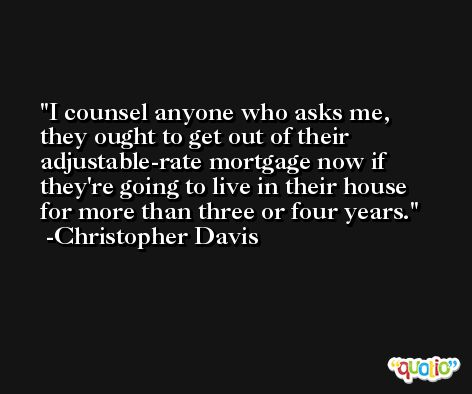 I counsel anyone who asks me, they ought to get out of their adjustable-rate mortgage now if they're going to live in their house for more than three or four years. -Christopher Davis