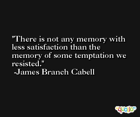 There is not any memory with less satisfaction than the memory of some temptation we resisted. -James Branch Cabell