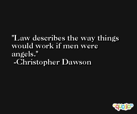 Law describes the way things would work if men were angels. -Christopher Dawson