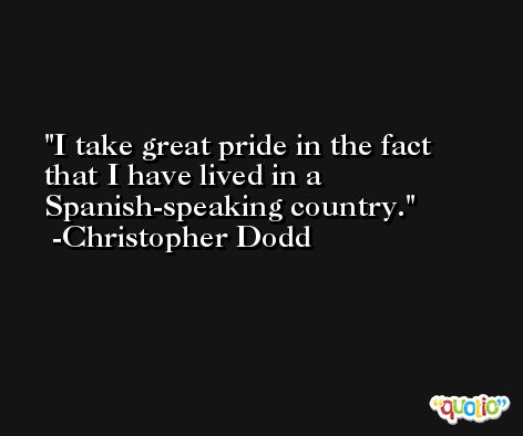 I take great pride in the fact that I have lived in a Spanish-speaking country. -Christopher Dodd