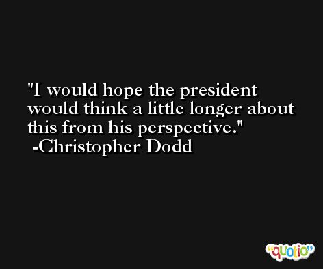 I would hope the president would think a little longer about this from his perspective. -Christopher Dodd