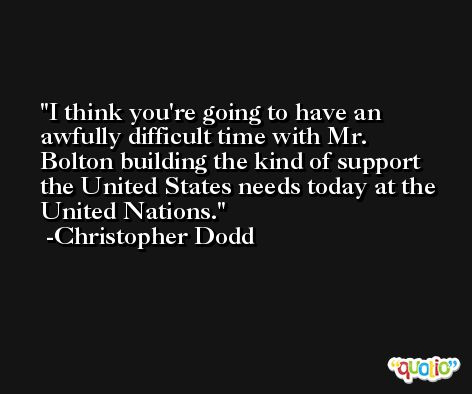 I think you're going to have an awfully difficult time with Mr. Bolton building the kind of support the United States needs today at the United Nations. -Christopher Dodd