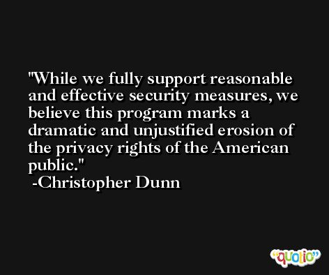 While we fully support reasonable and effective security measures, we believe this program marks a dramatic and unjustified erosion of the privacy rights of the American public. -Christopher Dunn