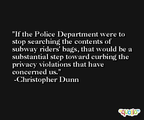 If the Police Department were to stop searching the contents of subway riders' bags, that would be a substantial step toward curbing the privacy violations that have concerned us. -Christopher Dunn