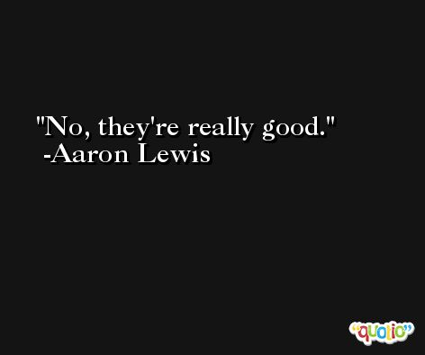 No, they're really good. -Aaron Lewis