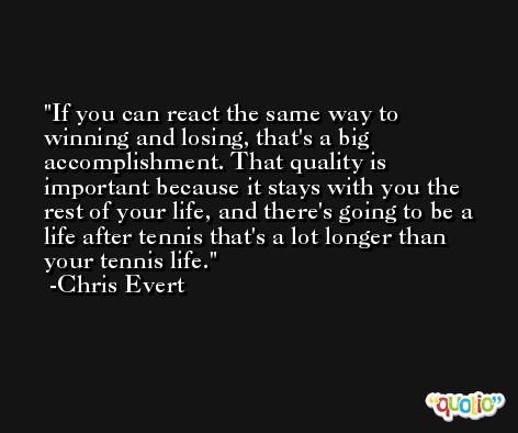If you can react the same way to winning and losing, that's a big accomplishment. That quality is important because it stays with you the rest of your life, and there's going to be a life after tennis that's a lot longer than your tennis life. -Chris Evert