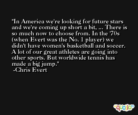 In America we're looking for future stars and we're coming up short a bit, ... There is so much now to choose from. In the '70s (when Evert was the No. 1 player) we didn't have women's basketball and soccer. A lot of our great athletes are going into other sports. But worldwide tennis has made a big jump. -Chris Evert