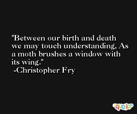 Between our birth and death we may touch understanding, As a moth brushes a window with its wing. -Christopher Fry