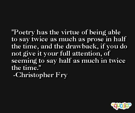 Poetry has the virtue of being able to say twice as much as prose in half the time, and the drawback, if you do not give it your full attention, of seeming to say half as much in twice the time. -Christopher Fry