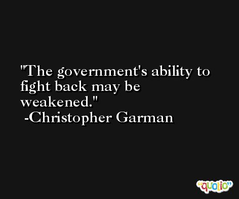 The government's ability to fight back may be weakened. -Christopher Garman