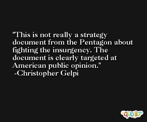 This is not really a strategy document from the Pentagon about fighting the insurgency. The document is clearly targeted at American public opinion. -Christopher Gelpi