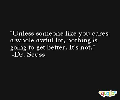 Unless someone like you cares a whole awful lot, nothing is going to get better. It's not. -Dr. Seuss