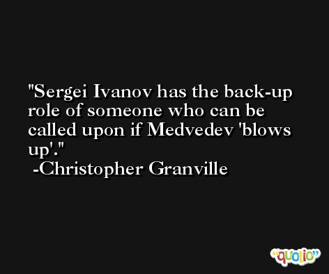 Sergei Ivanov has the back-up role of someone who can be called upon if Medvedev 'blows up'. -Christopher Granville