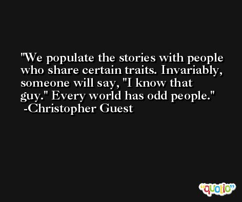 We populate the stories with people who share certain traits. Invariably, someone will say, 'I know that guy.' Every world has odd people. -Christopher Guest