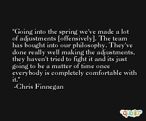 Going into the spring we've made a lot of adjustments [offensively]. The team has bought into our philosophy. They've done really well making the adjustments, they haven't tried to fight it and its just going to be a matter of time once everybody is completely comfortable with it. -Chris Finnegan