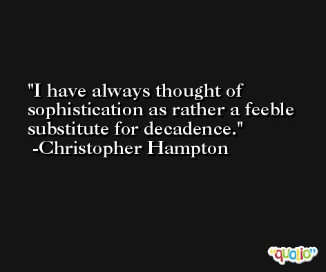 I have always thought of sophistication as rather a feeble substitute for decadence. -Christopher Hampton