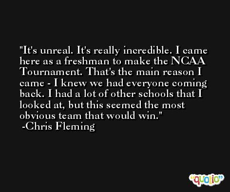 It's unreal. It's really incredible. I came here as a freshman to make the NCAA Tournament. That's the main reason I came - I knew we had everyone coming back. I had a lot of other schools that I looked at, but this seemed the most obvious team that would win. -Chris Fleming