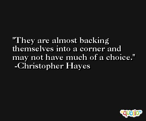 They are almost backing themselves into a corner and may not have much of a choice. -Christopher Hayes
