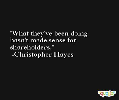 What they've been doing hasn't made sense for shareholders. -Christopher Hayes