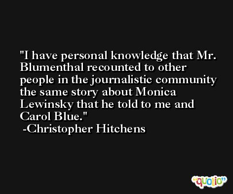 I have personal knowledge that Mr. Blumenthal recounted to other people in the journalistic community the same story about Monica Lewinsky that he told to me and Carol Blue. -Christopher Hitchens