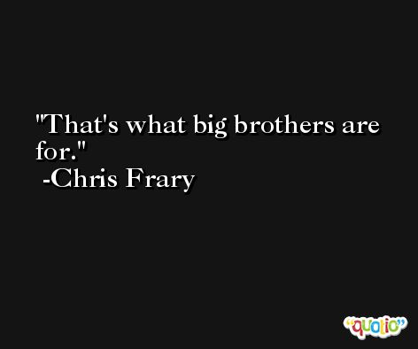 That's what big brothers are for. -Chris Frary