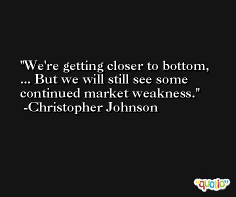 We're getting closer to bottom, ... But we will still see some continued market weakness. -Christopher Johnson