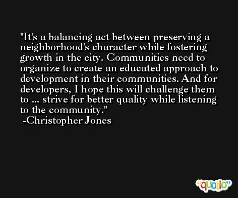 It's a balancing act between preserving a neighborhood's character while fostering growth in the city. Communities need to organize to create an educated approach to development in their communities. And for developers, I hope this will challenge them to ... strive for better quality while listening to the community. -Christopher Jones