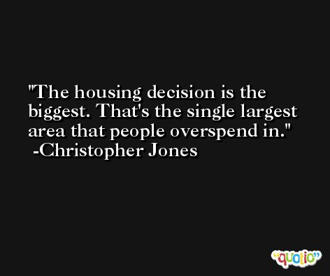 The housing decision is the biggest. That's the single largest area that people overspend in. -Christopher Jones