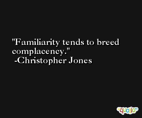 Familiarity tends to breed complacency. -Christopher Jones