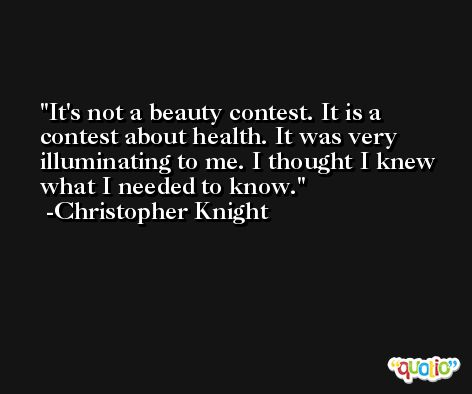 It's not a beauty contest. It is a contest about health. It was very illuminating to me. I thought I knew what I needed to know. -Christopher Knight