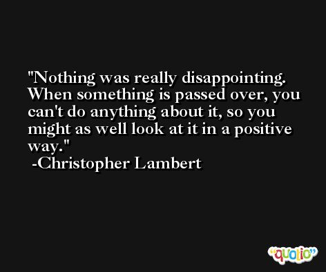 Nothing was really disappointing. When something is passed over, you can't do anything about it, so you might as well look at it in a positive way. -Christopher Lambert