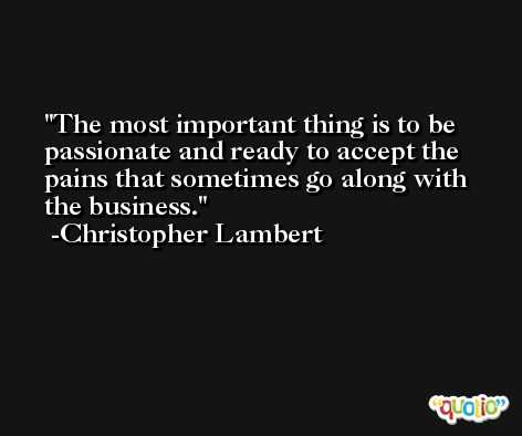The most important thing is to be passionate and ready to accept the pains that sometimes go along with the business. -Christopher Lambert