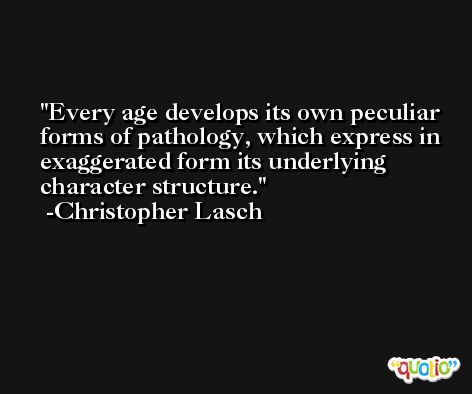Every age develops its own peculiar forms of pathology, which express in exaggerated form its underlying character structure. -Christopher Lasch