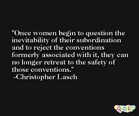 Once women begin to question the inevitability of their subordination and to reject the conventions formerly associated with it, they can no longer retreat to the safety of those conventions. -Christopher Lasch