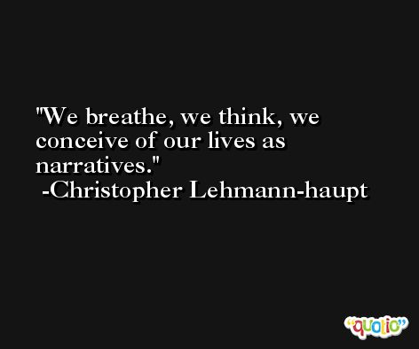 We breathe, we think, we conceive of our lives as narratives. -Christopher Lehmann-haupt
