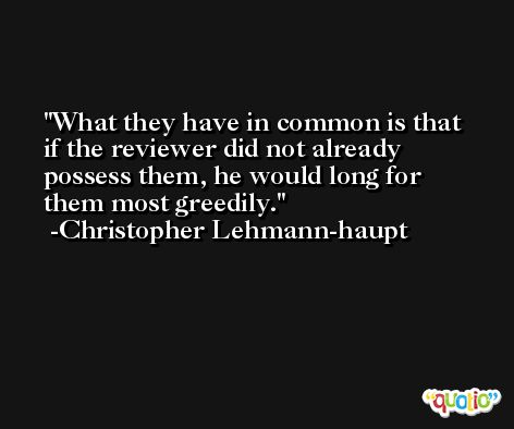 What they have in common is that if the reviewer did not already possess them, he would long for them most greedily. -Christopher Lehmann-haupt