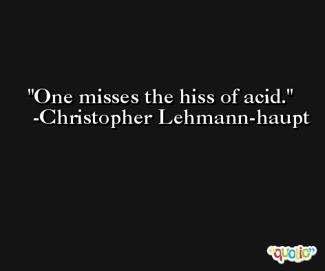One misses the hiss of acid. -Christopher Lehmann-haupt