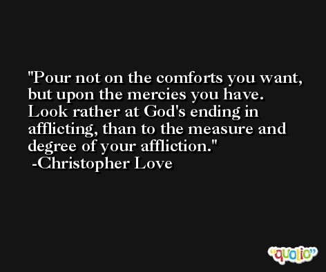 Pour not on the comforts you want, but upon the mercies you have. Look rather at God's ending in afflicting, than to the measure and degree of your affliction. -Christopher Love