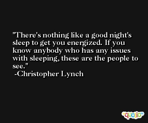 There's nothing like a good night's sleep to get you energized. If you know anybody who has any issues with sleeping, these are the people to see. -Christopher Lynch