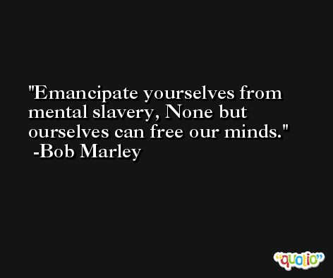 Emancipate yourselves from mental slavery, None but ourselves can free our minds. -Bob Marley