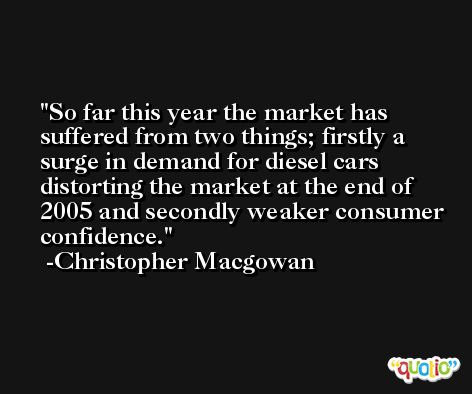 So far this year the market has suffered from two things; firstly a surge in demand for diesel cars distorting the market at the end of 2005 and secondly weaker consumer confidence. -Christopher Macgowan