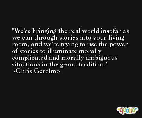 We're bringing the real world insofar as we can through stories into your living room, and we're trying to use the power of stories to illuminate morally complicated and morally ambiguous situations in the grand tradition. -Chris Gerolmo