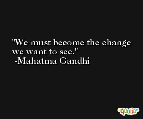 We must become the change we want to see. -Mahatma Gandhi