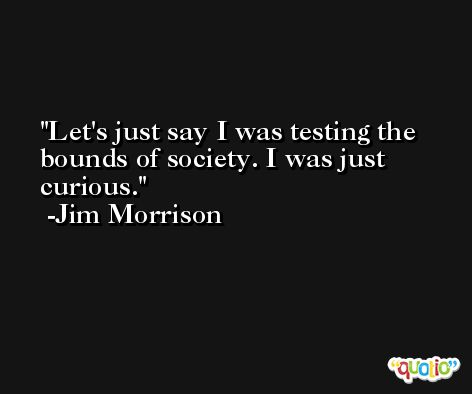 Let's just say I was testing the bounds of society. I was just curious. -Jim Morrison