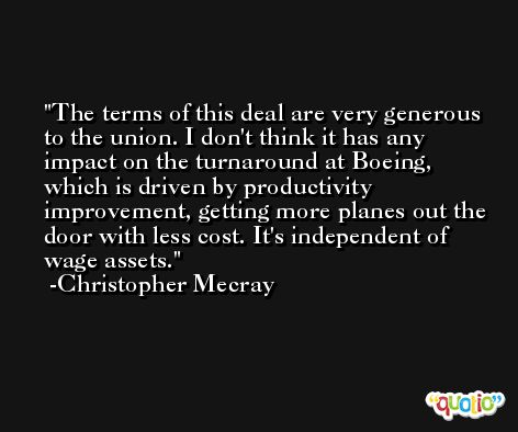 The terms of this deal are very generous to the union. I don't think it has any impact on the turnaround at Boeing, which is driven by productivity improvement, getting more planes out the door with less cost. It's independent of wage assets. -Christopher Mecray