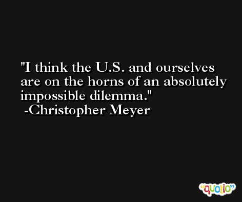 I think the U.S. and ourselves are on the horns of an absolutely impossible dilemma. -Christopher Meyer