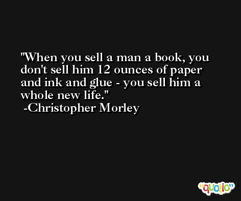 When you sell a man a book, you don't sell him 12 ounces of paper and ink and glue - you sell him a whole new life. -Christopher Morley