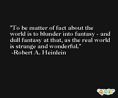 To be matter of fact about the world is to blunder into fantasy - and dull fantasy at that, as the real world is strange and wonderful. -Robert A. Heinlein